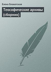 Елена Блаватская -Теософические архивы (сборник)