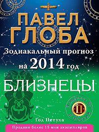 Павел Глоба - Близнецы. Зодиакальный прогноз на 2014 год
