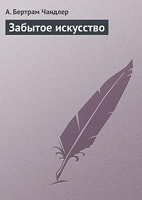 Артур Чандлер - Забытое искусство