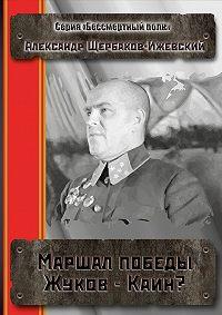 Александр Щербаков-Ижевский -Маршал Победы Жуков– Каин? Серия «Бессмертный полк»