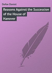 Daniel Defoe -Reasons Against the Succession of the House of Hanover
