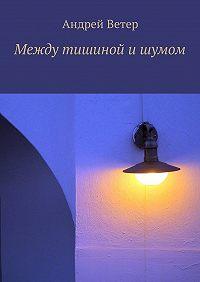 Андрей Ветер -Между тишиной ишумом