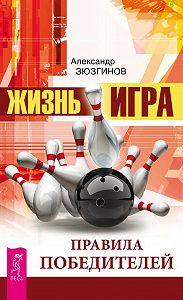 Александр Зюзгинов -Жизнь – игра. Правила победителей