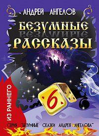 Андрей Ангелов -Безумные рассказы