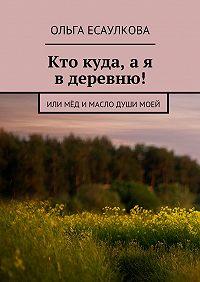 Ольга Есаулкова - Кто куда, ая вдеревню! или Мёд имасло душимоей