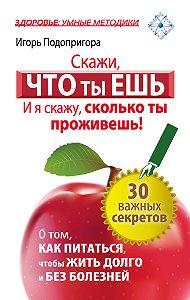 Игорь Подопригора -Скажи, что ты ешь, и я скажу, сколько ты проживешь!