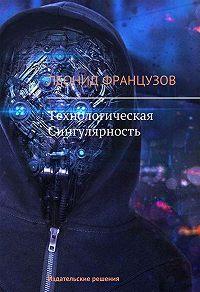 Леонид Французов -Технологическая Сингулярность