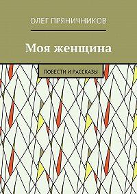 Олег Пряничников -Мояженщина. Повести ирассказы