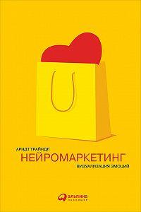Арндт Трайндл -Нейромаркетинг: Визуализация эмоций