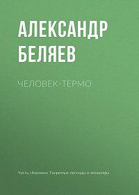 Александр Беляев -Человек-термо