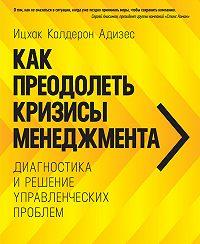 Ицхак Адизес - Как преодолеть кризисы менеджмента. Диагностика и решение управленческих проблем