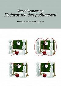 Яков Фельдман -Педагогика для родителей. Книга для чтения иобсуждения