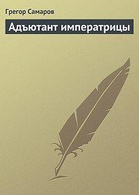 Грегор Самаров -Адъютант императрицы