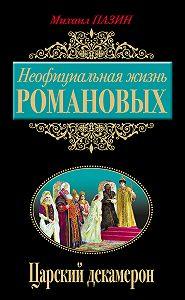 Михаил Пазин -Неофициальная жизнь Романовых. Царский декамерон