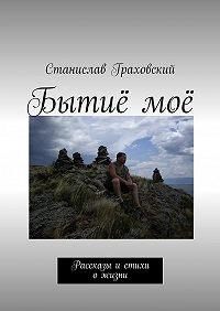 Станислав Граховский -Бытиёмоё. Рассказы истихи ожизни