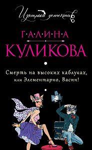Галина Куликова - Смерть на высоких каблуках, или Элементарно, Васин! (сборник)