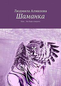 Людмила Алмазова -Шаманка. Или… Не буди спящего
