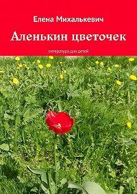 Елена Михалькевич -Аленькин цветочек. литература для детей