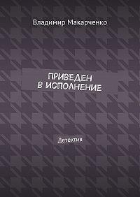 Владимир Макарченко -Приведен висполнение. Детектив