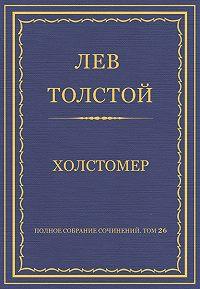 Лев Толстой - Полное собрание сочинений. Том 26. Произведения 1885–1889 гг. Холстомер