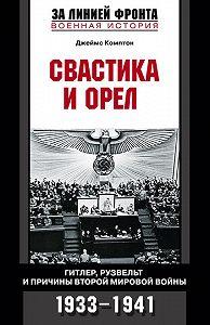 Джеймс Комптон -Свастика и орел. Гитлер, Рузвельт и причины Второй мировой войны. 1933-1941