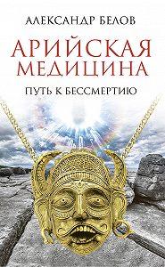 Александр Иванович Белов -Арийская медицина. Путь к бессмертию
