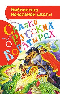 Народное творчество, Русские народные сказки - Сказки орусских богатырях