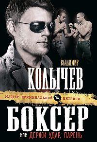 Владимир Колычев - Боксер, или Держи удар, парень