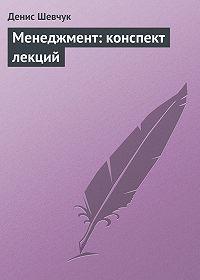 Денис Шевчук - Менеджмент: конспект лекций
