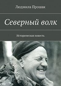 Людмила Прошак -Северныйволк. Историческая повесть
