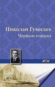 Николай Гумилев -Черный генерал