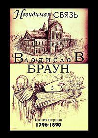 Владислав Браун -Невидимая связь. Книга 1. 1796—1890