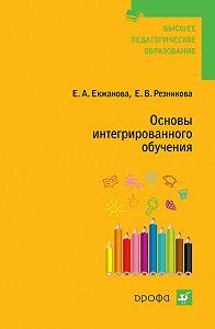 Елена Владимировна Резникова, Елена Анатольевна Екжанова - Основы интегрированного обучения