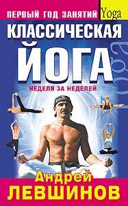 Андрей Левшинов -Классическая йога. Первый год занятий. Неделя за неделей