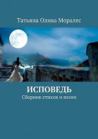 Татьяна Олива Моралес - Исповедь. Сборник стихов ипесен