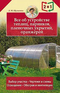 Людмила Шульгина -Все об устройстве теплиц, парников, пленочных укрытий, оранжерей