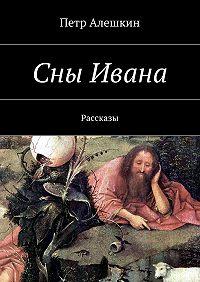 Петр Алешкин -Сны Ивана. Рассказы