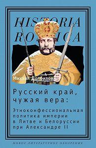 Михаил Долбилов - Русский край, чужая вера. Этноконфессиональная политика империи в Литве и Белоруссии при Александре II