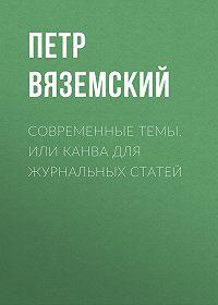 Петр Андреевич Вяземский -Современные темы, или Канва для журнальных статей