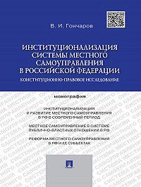 Виктор Гончаров -Институционализация системы местного самоуправления в Российской Федерации: конституционно-правовое исследование. Монография