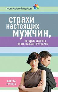 Анетта Орлова -Страхи настоящих мужчин, которые должна знать каждая женщина