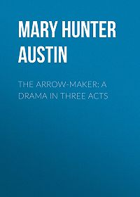 Mary Hunter Austin -The Arrow-Maker: A Drama in Three Acts