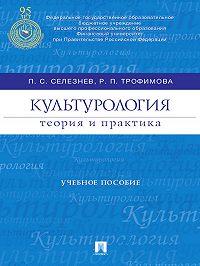 Павел Селезнев -Культурология: теория и практика. Учебное пособие