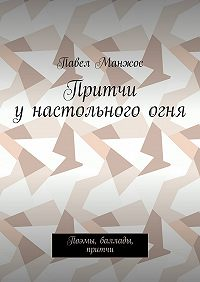Павел Манжос -Притчи унастольногоогня. Поэмы, баллады, притчи