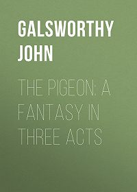 John Galsworthy -The Pigeon: A Fantasy in Three Acts