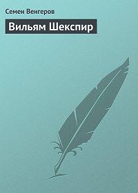 Семен Венгеров -Вильям Шекспир