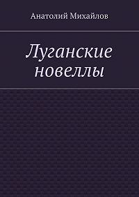 Анатолий Михайлов -Луганские новеллы