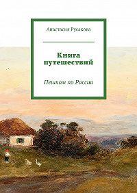Анастасия Русакова -Книга путешествий. Пешком поРоссии