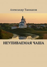 Александр Такмаков -Неупиваемаячаша