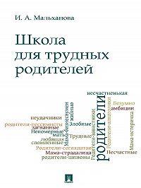 Инна Мальханова -Школа для трудных родителей. Монография